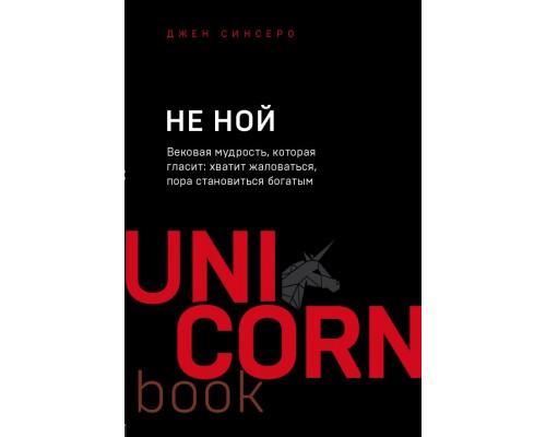 UnicornBook НЕ НОЙ. Вековая мудрость, которая гласит: хватит жаловаться пора становиться богатым